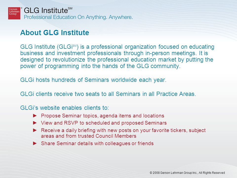 © 2008 Gerson Lehrman Group Inc., All Rights Reserved About GLG Institute GLG Institute (GLGi SM ) is a professional organization focused on educating