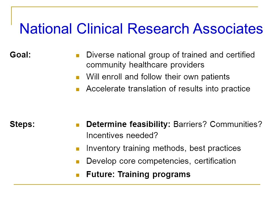 National Clinical Research Associates Goal: Diverse national group of trained and certified community healthcare providers Will enroll and follow thei
