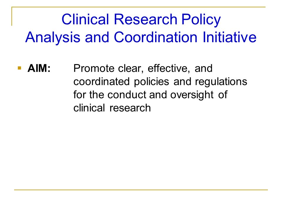 Clinical Research Policy Analysis and Coordination Initiative AIM:Promote clear, effective, and coordinated policies and regulations for the conduct a