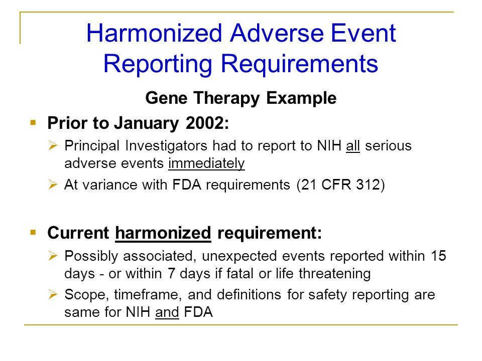 Harmonized Adverse Event Reporting Requirements Gene Therapy Example Prior to January 2002: Principal Investigators had to report to NIH all serious a