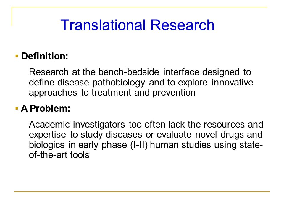 Translational Research Definition: Research at the bench-bedside interface designed to define disease pathobiology and to explore innovative approache