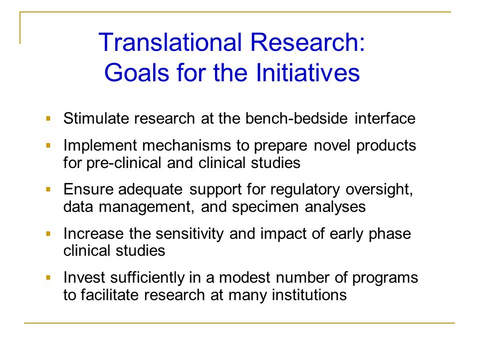 Translational Research: Goals for the Initiatives Stimulate research at the bench-bedside interface Implement mechanisms to prepare novel products for