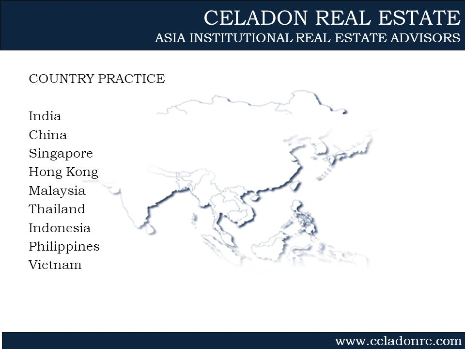 Gvmk,bj. COUNTRY PRACTICE India China Singapore Hong Kong Malaysia Thailand Indonesia Philippines Vietnam CELADON REAL ESTATE ASIA INSTITUTIONAL REAL