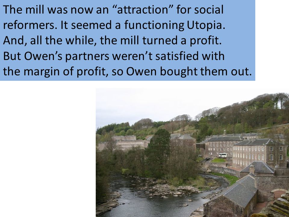 The mill was now an attraction for social reformers. It seemed a functioning Utopia. And, all the while, the mill turned a profit. But Owens partners