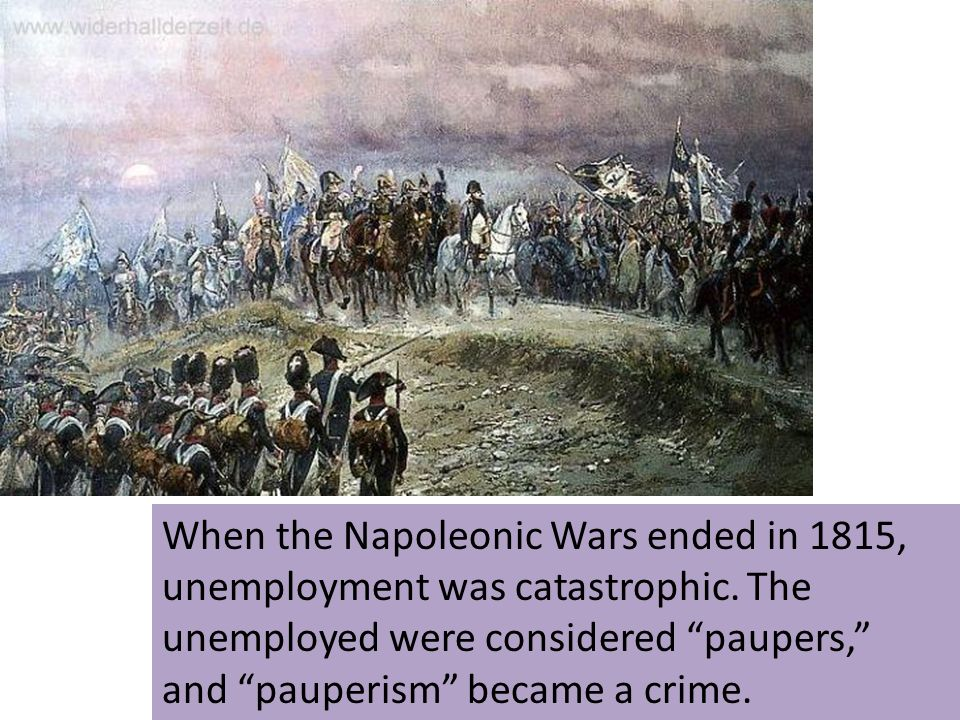 When the Napoleonic Wars ended in 1815, unemployment was catastrophic. The unemployed were considered paupers, and pauperism became a crime.