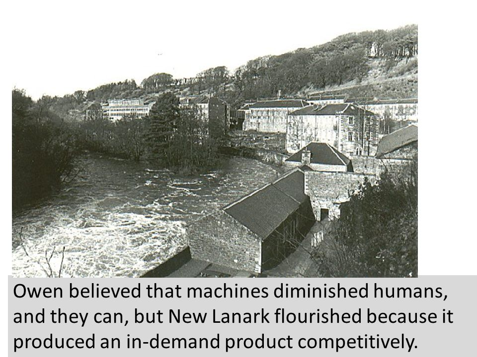 Owen believed that machines diminished humans, and they can, but New Lanark flourished because it produced an in-demand product competitively.