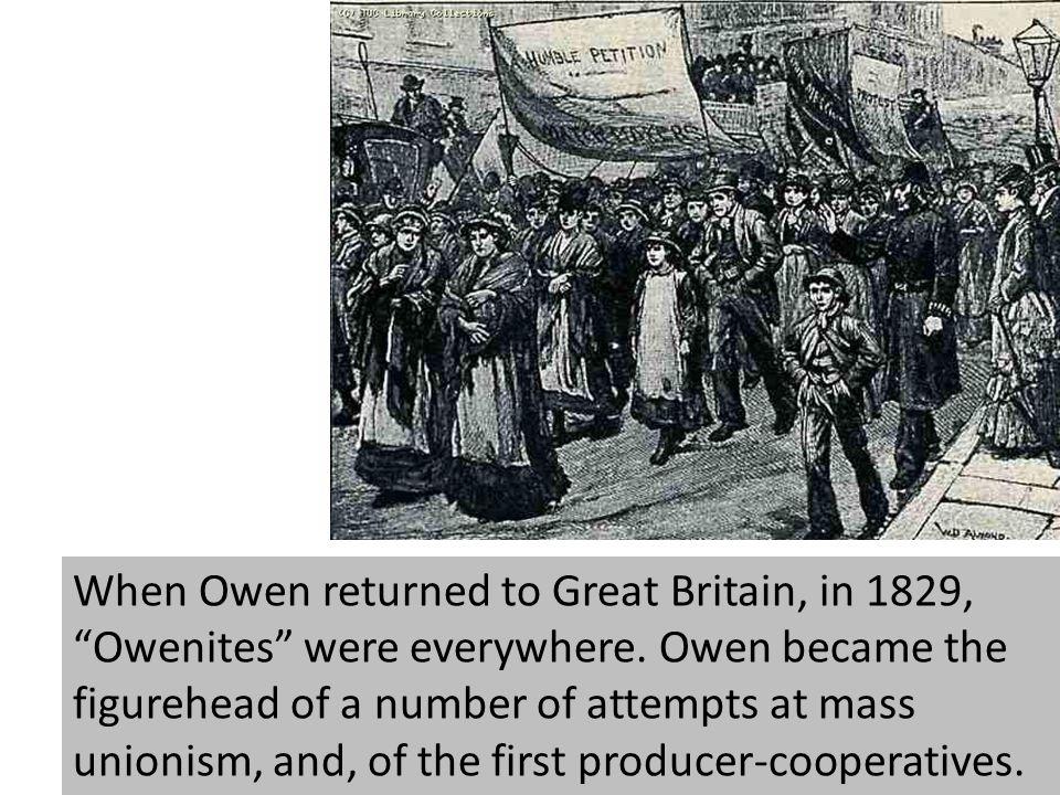 When Owen returned to Great Britain, in 1829, Owenites were everywhere. Owen became the figurehead of a number of attempts at mass unionism, and, of t
