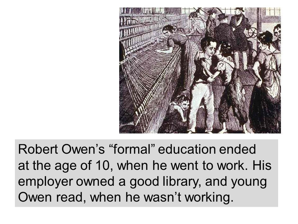 Robert Owens formal education ended at the age of 10, when he went to work. His employer owned a good library, and young Owen read, when he wasnt work