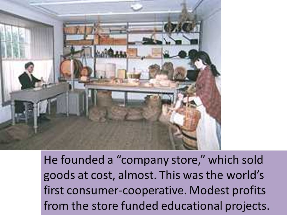 He founded a company store, which sold goods at cost, almost. This was the worlds first consumer-cooperative. Modest profits from the store funded edu