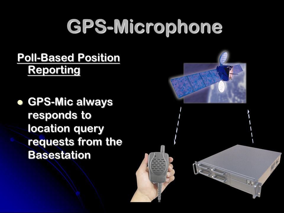 GPS-Microphone GPS-Microphone Poll-Based Position Reporting GPS-Mic always responds to location query requests from the Basestation GPS-Mic always responds to location query requests from the Basestation