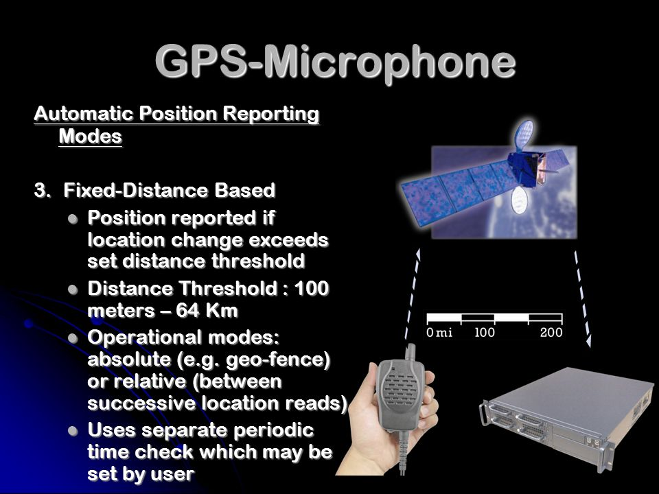GPS-Microphone GPS-Microphone Panic Position Reporting Mode Special man down button on unit initiates periodic panic message with position report Special man down button on unit initiates periodic panic message with position report Manual activation/deactivation button press period is programmable Manual activation/deactivation button press period is programmable Rate of reporting to Basestation is programmable Rate of reporting to Basestation is programmable Basestation can acknowledge and deactivate through over- the-air command Basestation can acknowledge and deactivate through over- the-air command