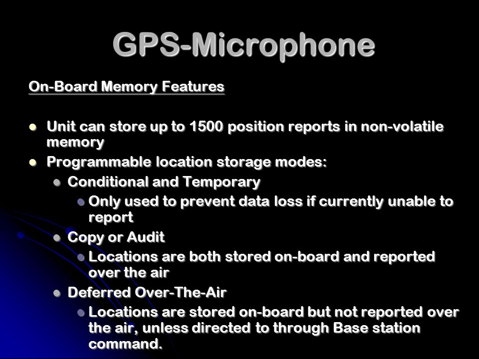 GPS-Microphone GPS-Microphone Unit and Basestation Messaging Features High-reliability communication protocol using handshakes and retries High-reliability communication protocol using handshakes and retries Supports Base station broadcast messages to all units Supports Base station broadcast messages to all units Efficient time-slot management scheme for unit responses to reduce probability of collisions and need for extraneous data messaging Efficient time-slot management scheme for unit responses to reduce probability of collisions and need for extraneous data messaging Supports Base station multi-cast messages to up to 15 separate GPS-Mic groups Supports Base station multi-cast messages to up to 15 separate GPS-Mic groups Units may be assigned to groups at time of Unit ID designation and provisioning Units may be assigned to groups at time of Unit ID designation and provisioning Can reduce data messaging and simplify equipment management Can reduce data messaging and simplify equipment management