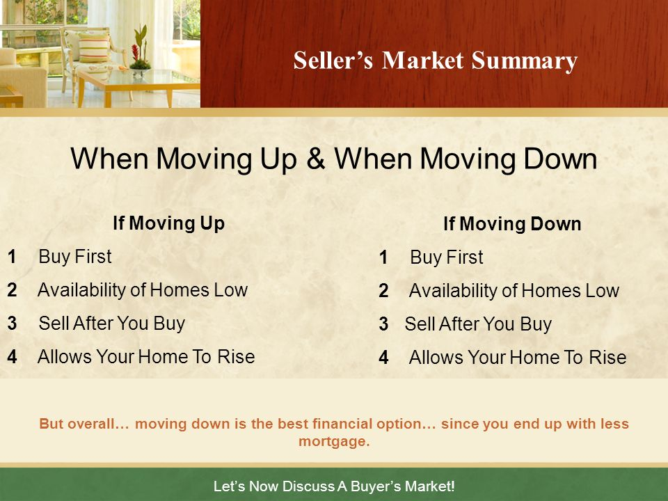 Lets Now Discuss A Buyers Market! But overall… moving down is the best financial option… since you end up with less mortgage. Sellers Market Summary I