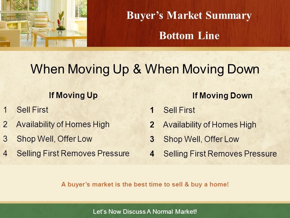 Lets Now Discuss A Normal Market! A buyers market is the best time to sell & buy a home! Buyers Market Summary Bottom Line If Moving Up 1 Sell First 2