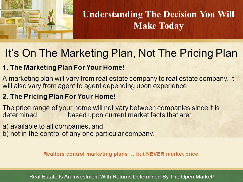 Real Estate Is An Investment With Returns Determined By The Open Market! Realtors control marketing plans … but NEVER market price. Understanding The