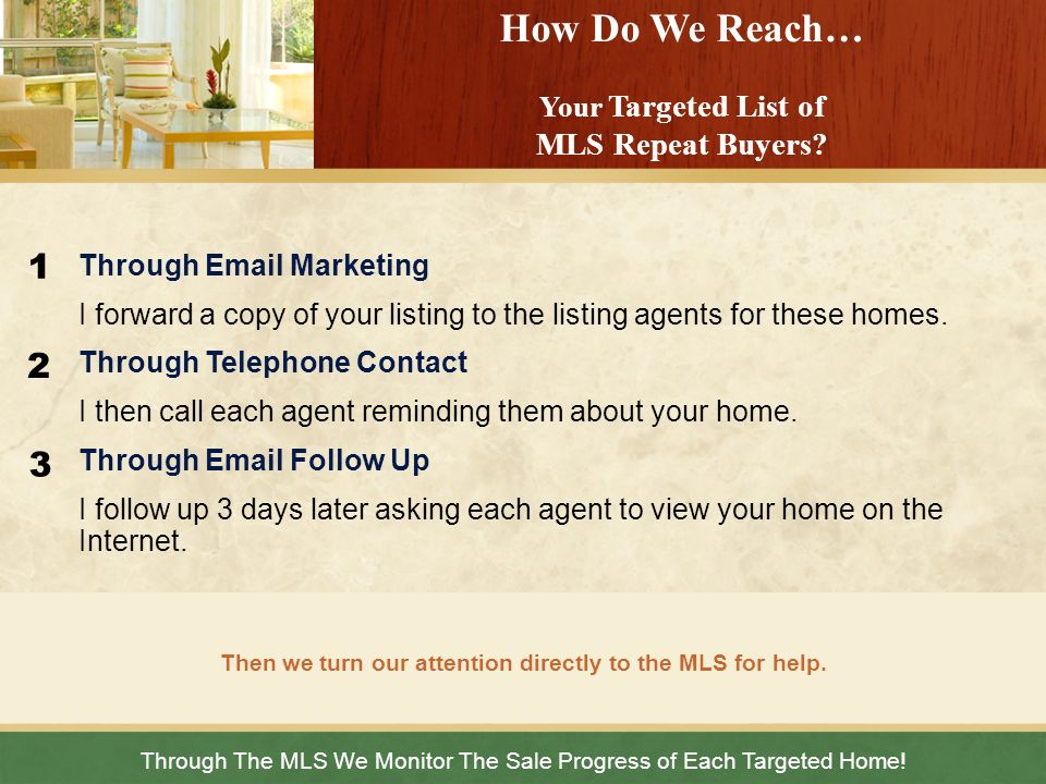 Through The MLS We Monitor The Sale Progress of Each Targeted Home! Then we turn our attention directly to the MLS for help. How Do We Reach… Your Tar