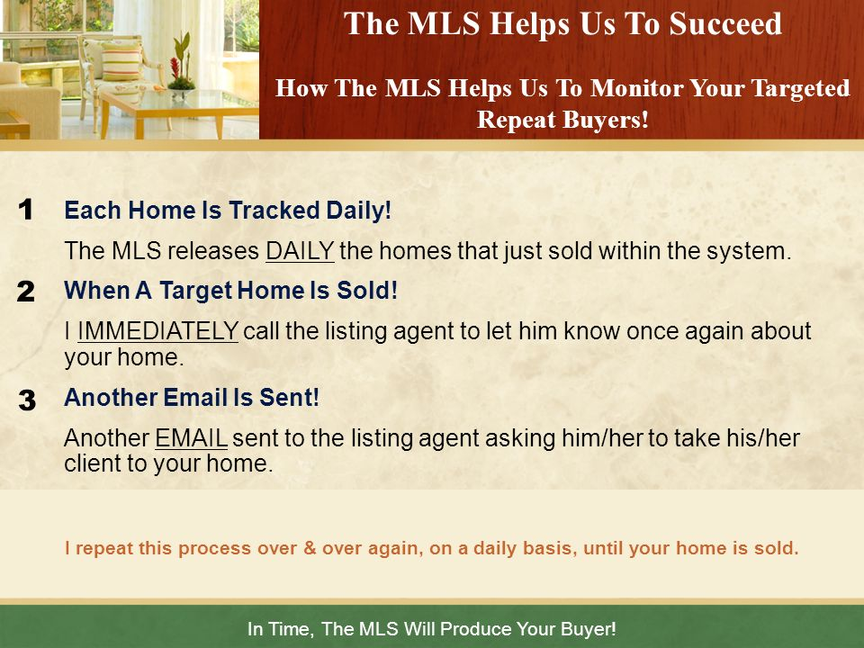 In Time, The MLS Will Produce Your Buyer! I repeat this process over & over again, on a daily basis, until your home is sold. The MLS Helps Us To Succ