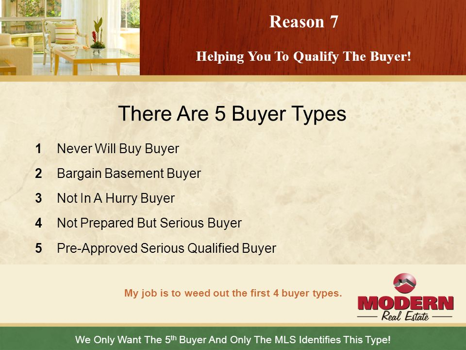 We Only Want The 5 th Buyer And Only The MLS Identifies This Type! My job is to weed out the first 4 buyer types. Reason 7 Helping You To Qualify The