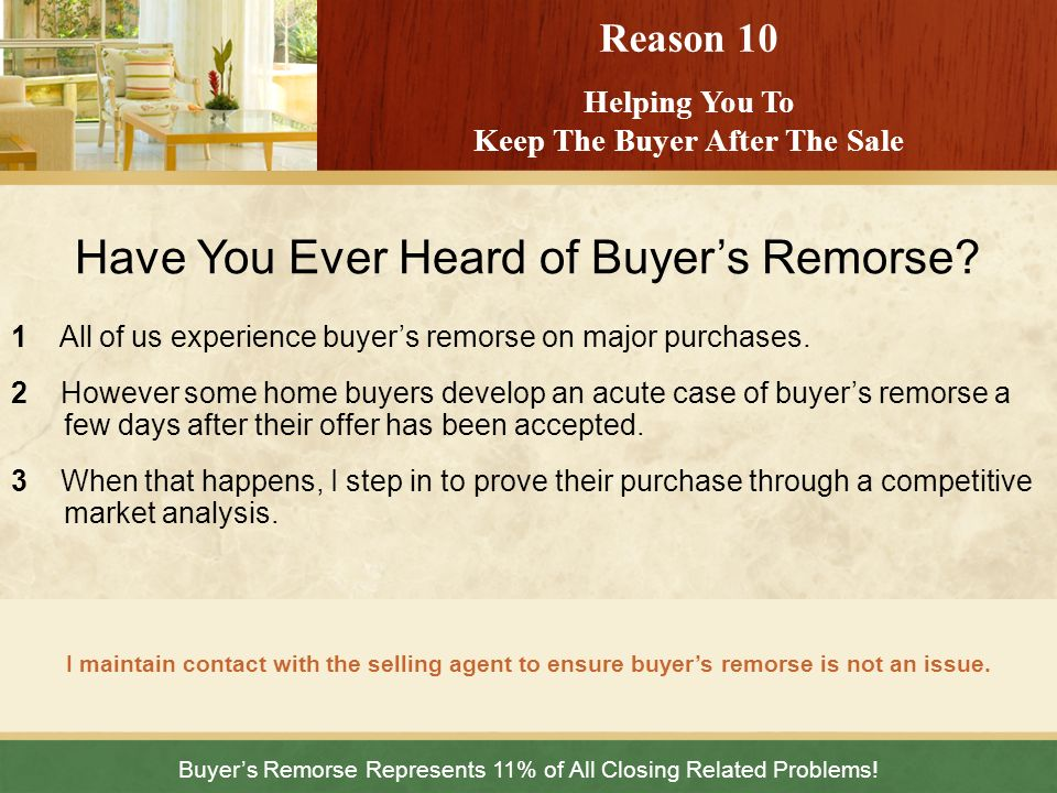 Buyers Remorse Represents 11% of All Closing Related Problems! I maintain contact with the selling agent to ensure buyers remorse is not an issue. Rea