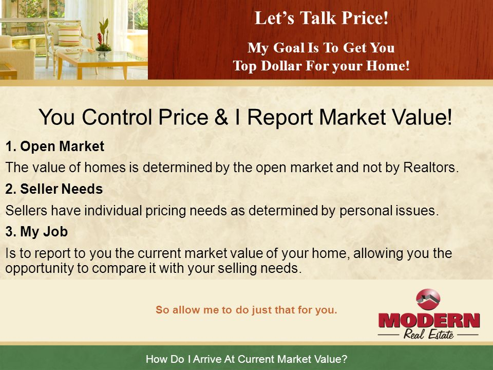 How Do I Arrive At Current Market Value? So allow me to do just that for you. Lets Talk Price! My Goal Is To Get You Top Dollar For your Home! You Con
