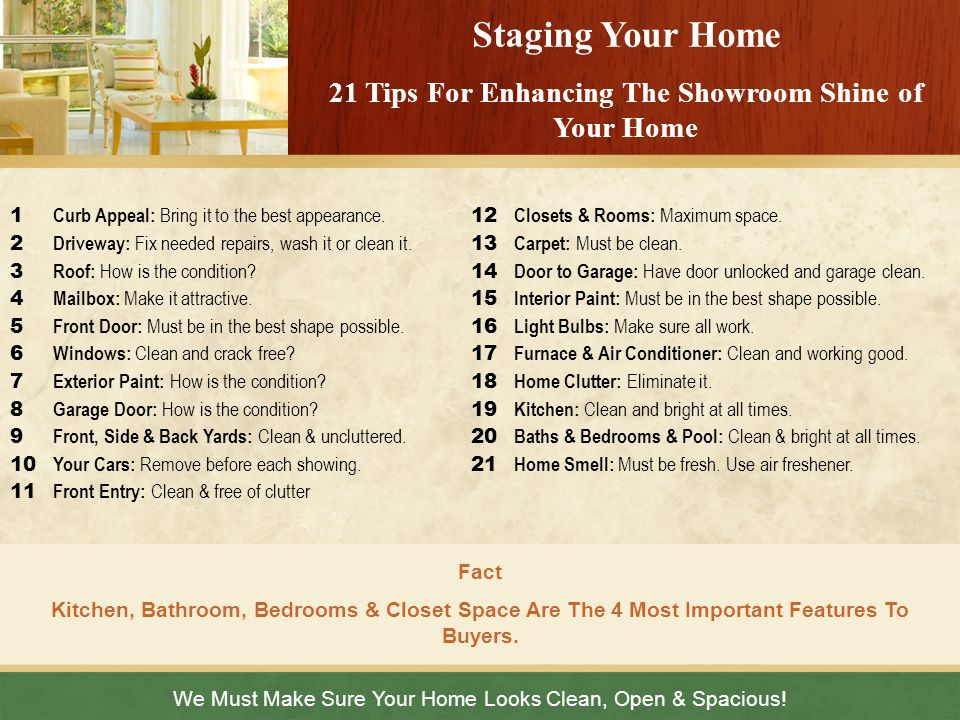 We Must Make Sure Your Home Looks Clean, Open & Spacious! Staging Your Home 21 Tips For Enhancing The Showroom Shine of Your Home 1 Curb Appeal: Bring