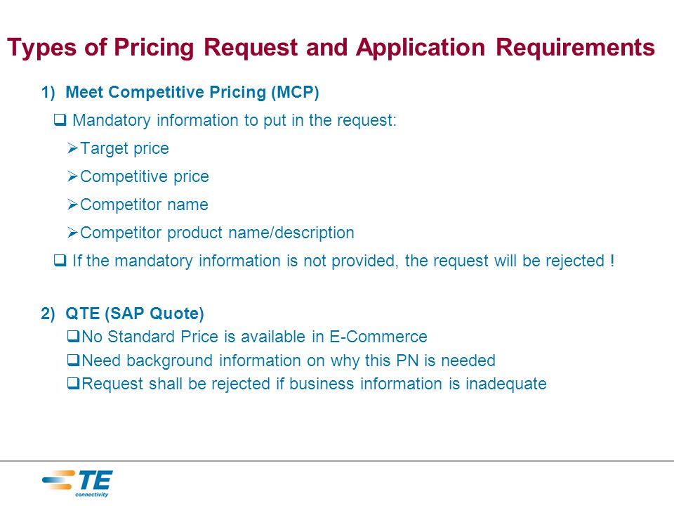 Types of Pricing Request and Application Requirements 1) Meet Competitive Pricing (MCP) Mandatory information to put in the request: Target price Competitive price Competitor name Competitor product name/description If the mandatory information is not provided, the request will be rejected .