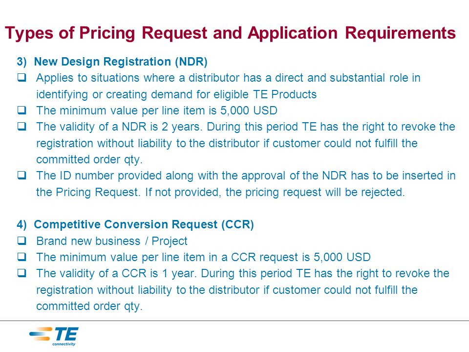 3) New Design Registration (NDR) Applies to situations where a distributor has a direct and substantial role in identifying or creating demand for eligible TE Products The minimum value per line item is 5,000 USD The validity of a NDR is 2 years.