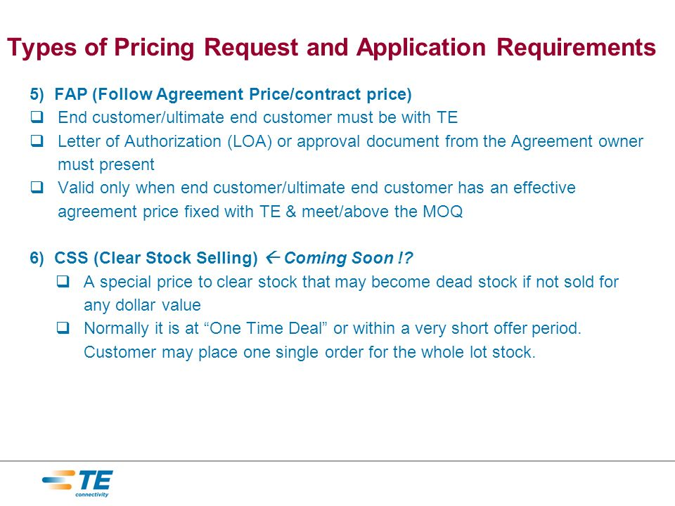 5) FAP (Follow Agreement Price/contract price) End customer/ultimate end customer must be with TE Letter of Authorization (LOA) or approval document from the Agreement owner must present Valid only when end customer/ultimate end customer has an effective agreement price fixed with TE & meet/above the MOQ 6) CSS (Clear Stock Selling) Coming Soon !.