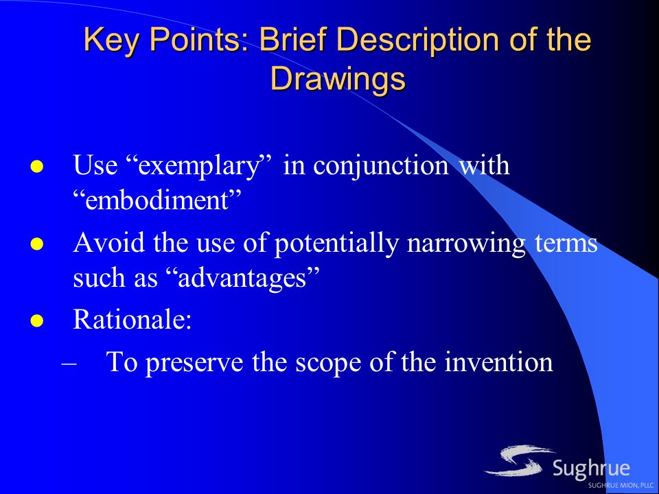 Key Points: Brief Description of the Drawings l Use exemplary in conjunction with embodiment l Avoid the use of potentially narrowing terms such as advantages l Rationale: –To preserve the scope of the invention