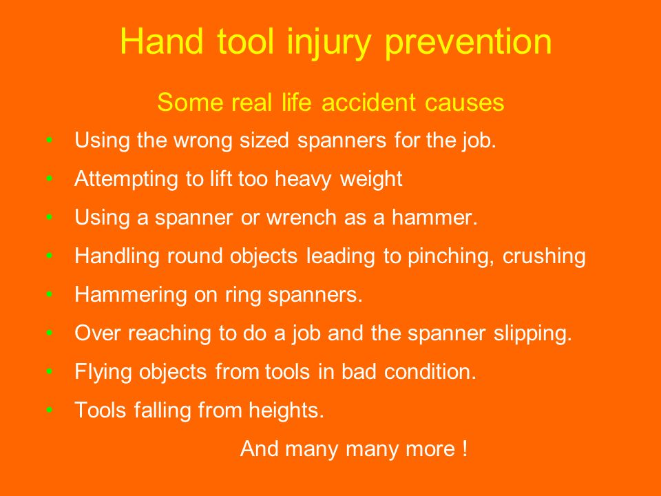 Hand tool injury prevention Using the wrong sized spanners for the job. Attempting to lift too heavy weight Using a spanner or wrench as a hammer. Han