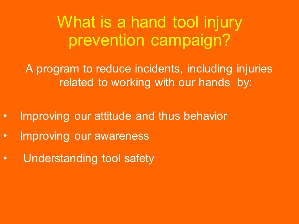 What is a hand tool injury prevention campaign? A program to reduce incidents, including injuries related to working with our hands by: Improving our