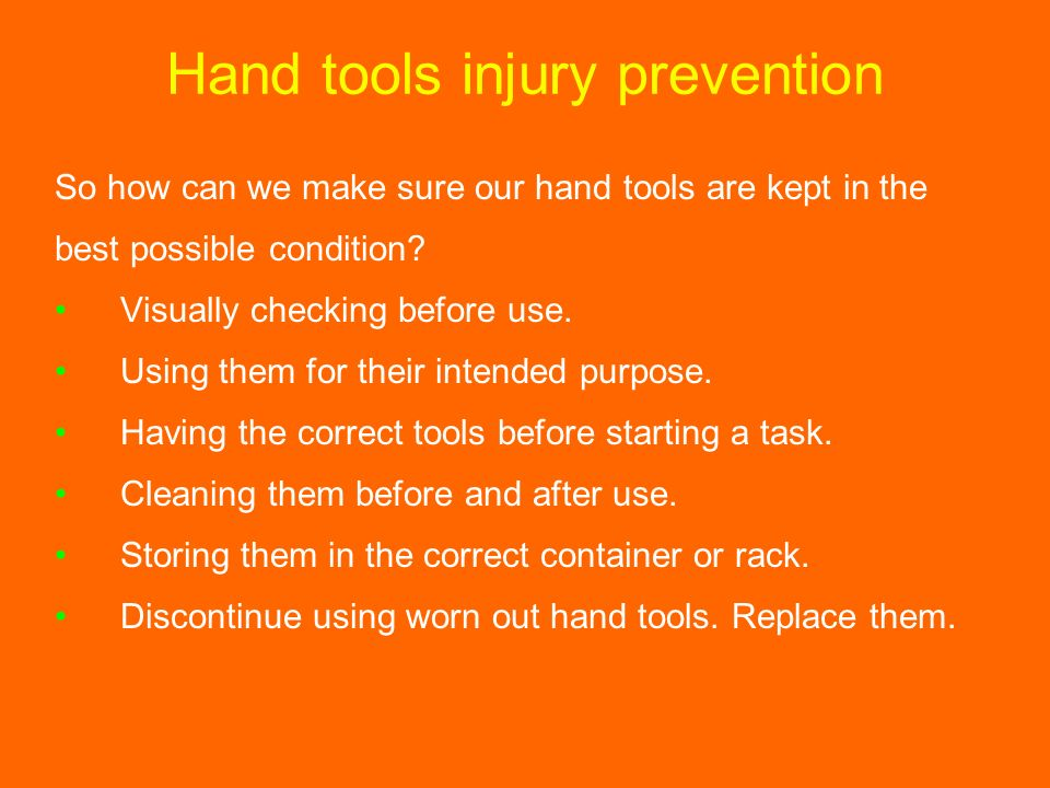 Hand tools injury prevention So how can we make sure our hand tools are kept in the best possible condition? Visually checking before use. Using them