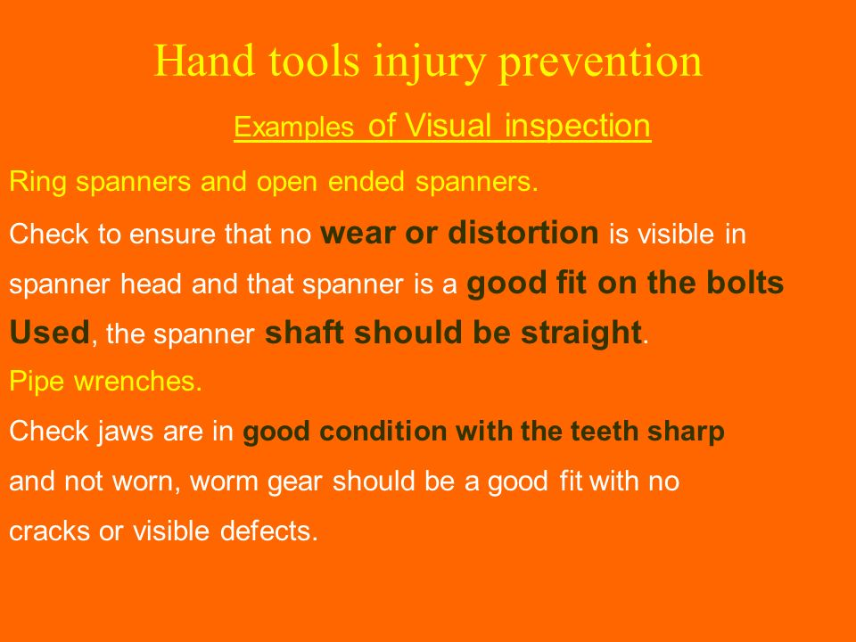 Hand tools injury prevention Examples of Visual inspection Ring spanners and open ended spanners. Check to ensure that no wear or distortion is visibl