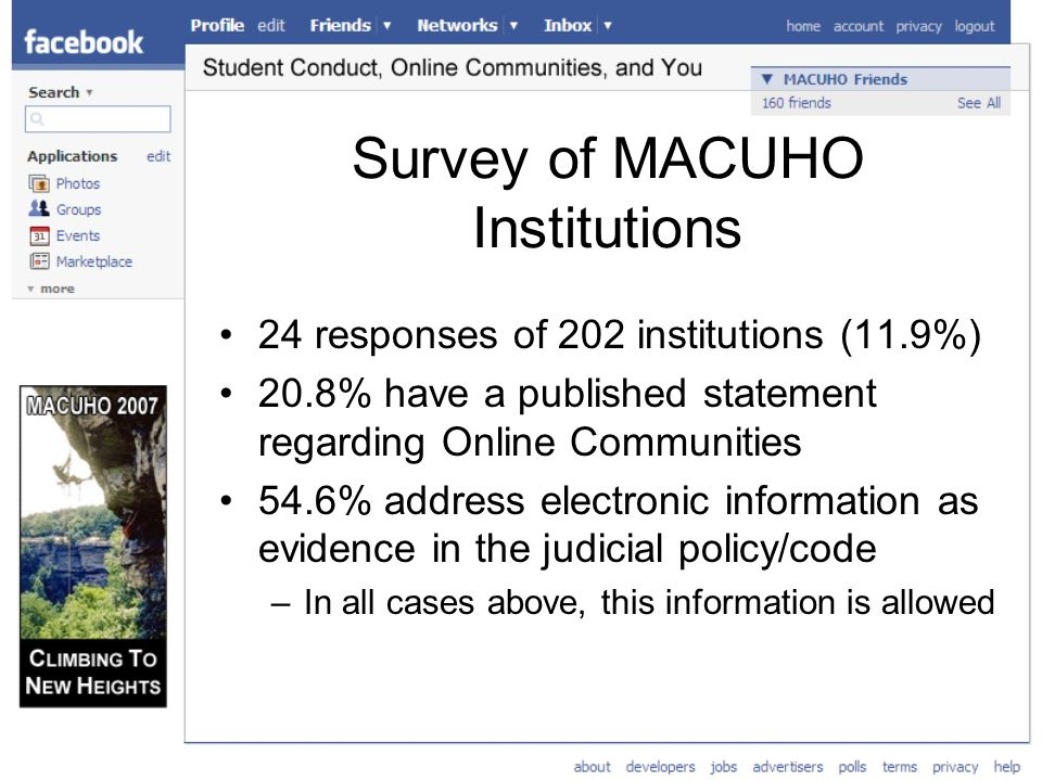Survey of MACUHO Institutions 24 responses of 202 institutions (11.9%) 20.8% have a published statement regarding Online Communities 54.6% address electronic information as evidence in the judicial policy/code –In all cases above, this information is allowed