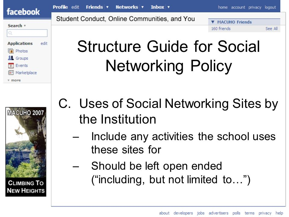 Structure Guide for Social Networking Policy C.Uses of Social Networking Sites by the Institution –Include any activities the school uses these sites for –Should be left open ended (including, but not limited to…)