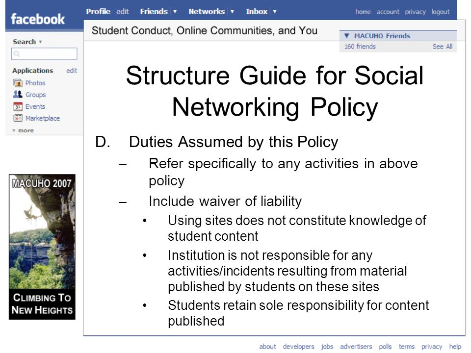 Structure Guide for Social Networking Policy D.Duties Assumed by this Policy –Refer specifically to any activities in above policy –Include waiver of liability Using sites does not constitute knowledge of student content Institution is not responsible for any activities/incidents resulting from material published by students on these sites Students retain sole responsibility for content published