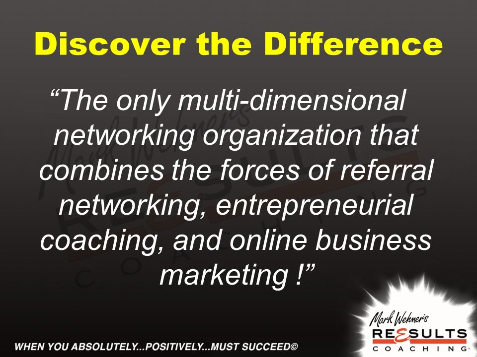 Discover the Difference The only multi-dimensional networking organization that combines the forces of referral networking, entrepreneurial coaching, and online business marketing !