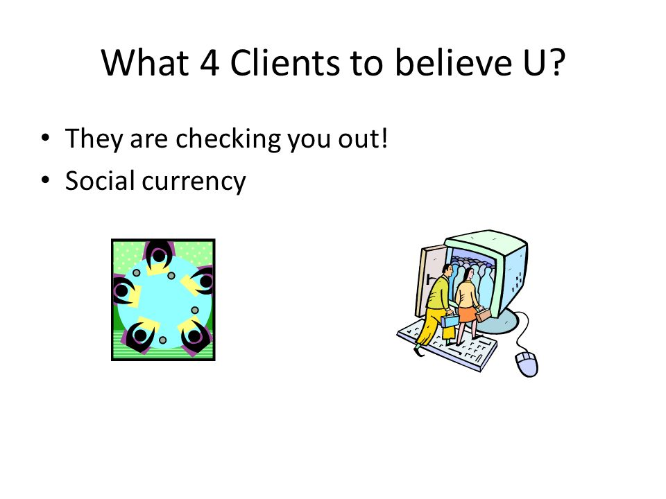 What 4 Clients to believe U They are checking you out! Social currency