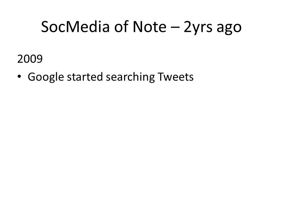 SocMedia of Note – 2yrs ago 2009 Google started searching Tweets