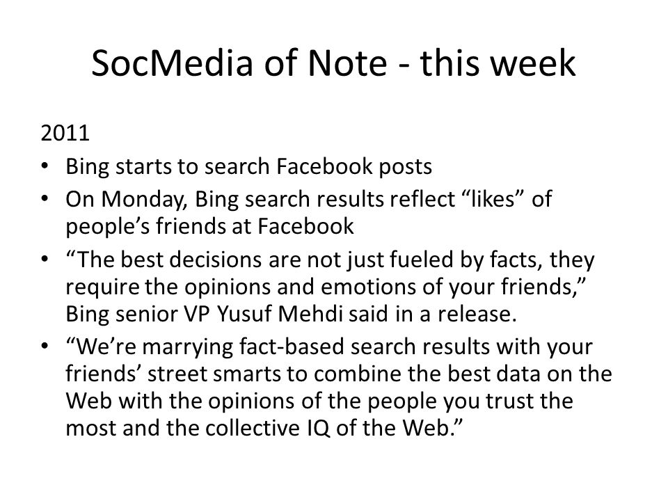 SocMedia of Note - this week 2011 Bing starts to search Facebook posts On Monday, Bing search results reflect likes of peoples friends at Facebook The best decisions are not just fueled by facts, they require the opinions and emotions of your friends, Bing senior VP Yusuf Mehdi said in a release.