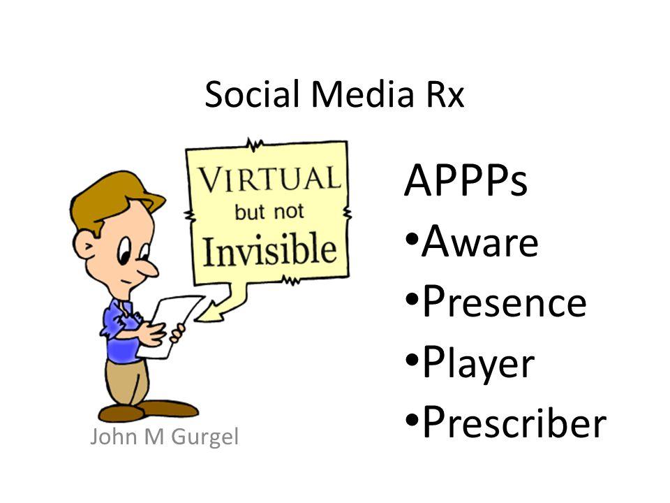 Social Media Rx John M Gurgel APPPs A ware P resence P layer P rescriber