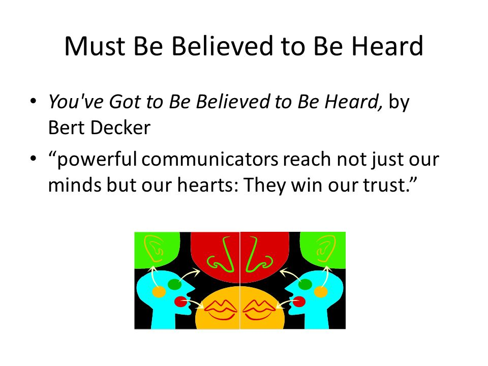 Must Be Believed to Be Heard You ve Got to Be Believed to Be Heard, by Bert Decker powerful communicators reach not just our minds but our hearts: They win our trust.