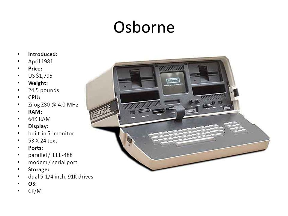 Osborne Introduced: April 1981 Price: US $1,795 Weight: 24.5 pounds CPU: Zilog Z80 @ 4.0 MHz RAM: 64K RAM Display: built-in 5 monitor 53 X 24 text Ports: parallel / IEEE-488 modem / serial port Storage: dual 5-1/4 inch, 91K drives OS: CP/M