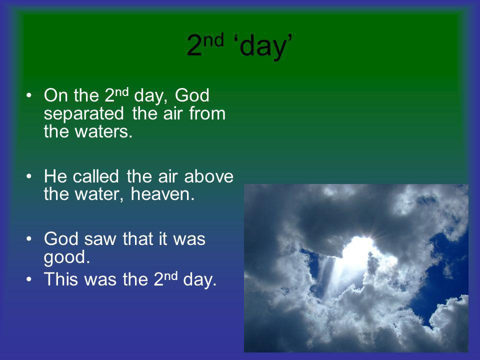 2 nd day On the 2 nd day, God separated the air from the waters. He called the air above the water, heaven. God saw that it was good. This was the 2 n