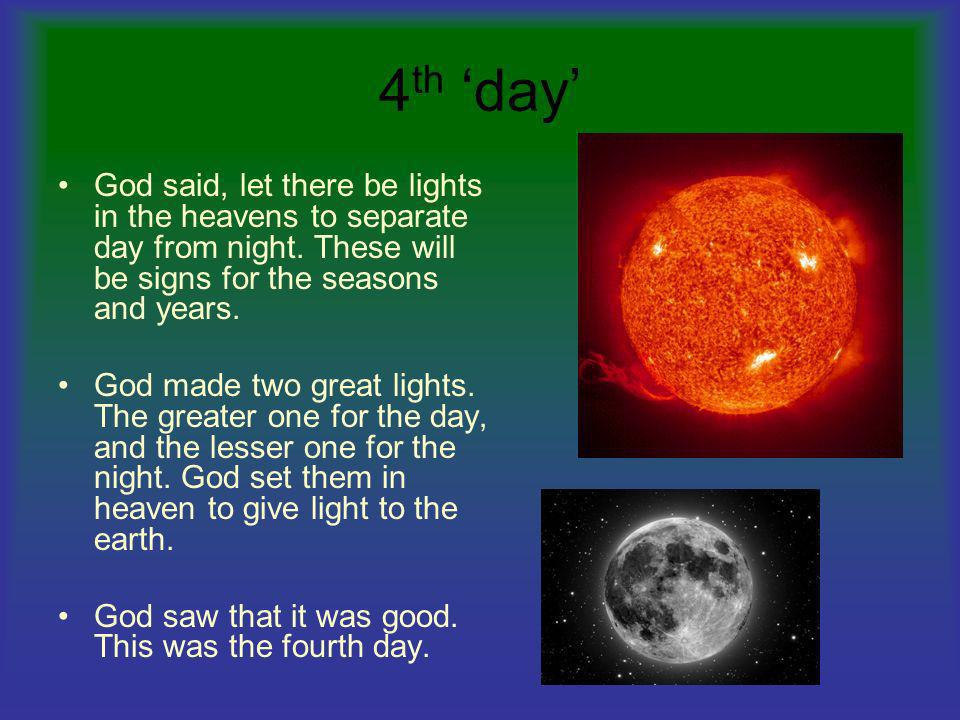 4 th day God said, let there be lights in the heavens to separate day from night. These will be signs for the seasons and years. God made two great li
