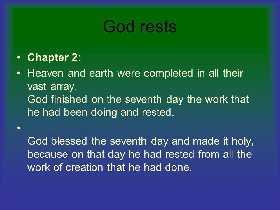 God rests Chapter 2: Heaven and earth were completed in all their vast array. God finished on the seventh day the work that he had been doing and rest