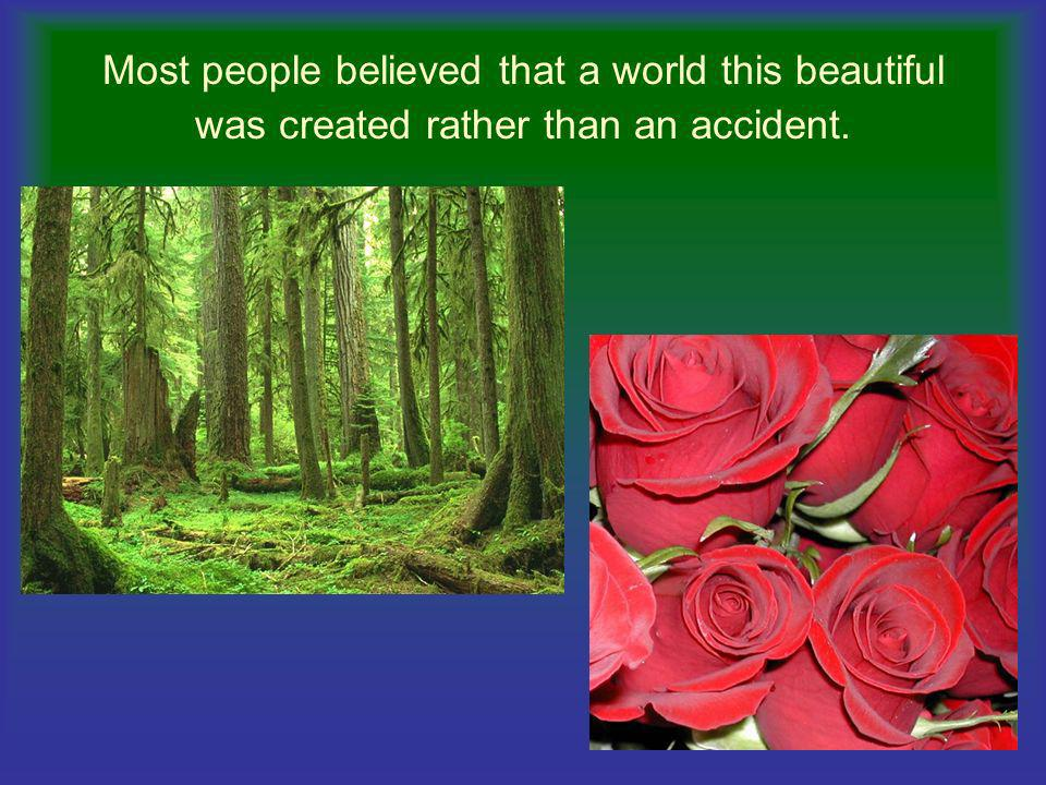 Most people believed that a world this beautiful was created rather than an accident.