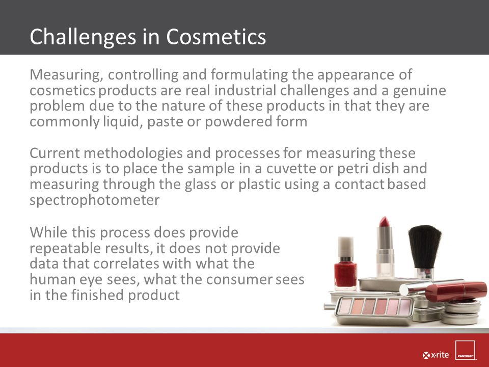 Challenges in Cosmetics Measuring, controlling and formulating the appearance of cosmetics products are real industrial challenges and a genuine probl