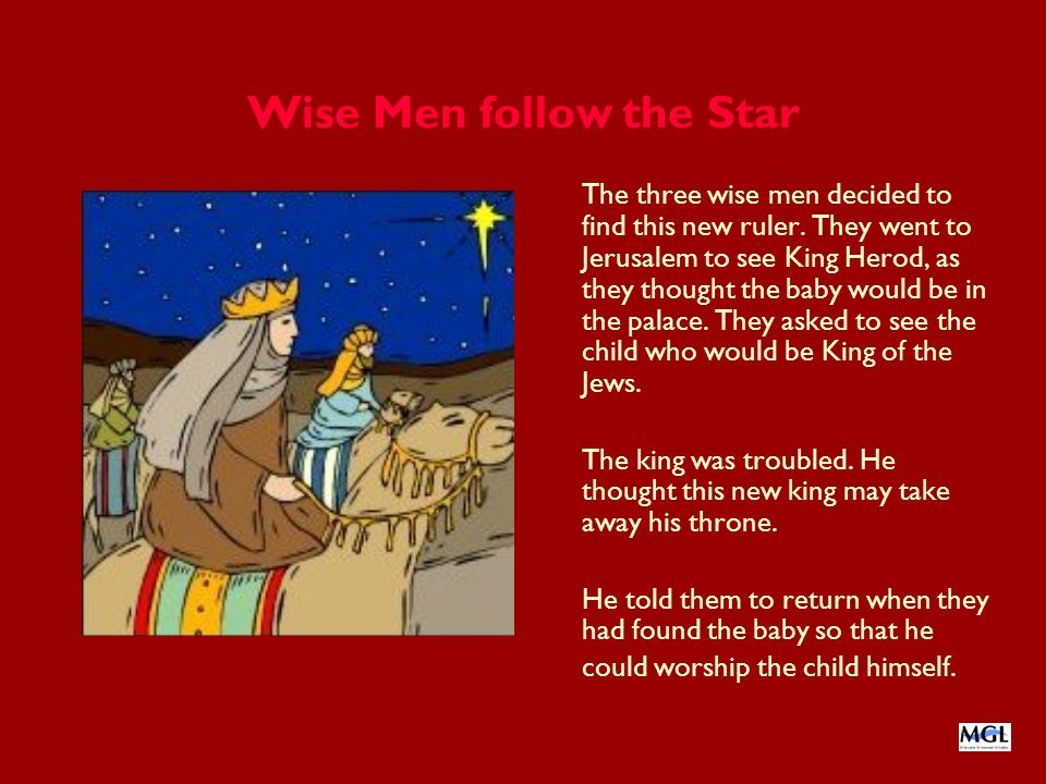 Wise Men follow the Star The three wise men decided to find this new ruler. They went to Jerusalem to see King Herod, as they thought the baby would b
