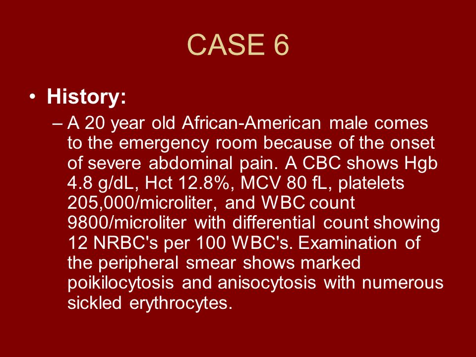 CASE 6 History: –A 20 year old African-American male comes to the emergency room because of the onset of severe abdominal pain. A CBC shows Hgb 4.8 g/